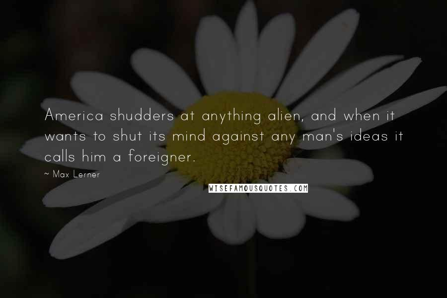 Max Lerner quotes: America shudders at anything alien, and when it wants to shut its mind against any man's ideas it calls him a foreigner.