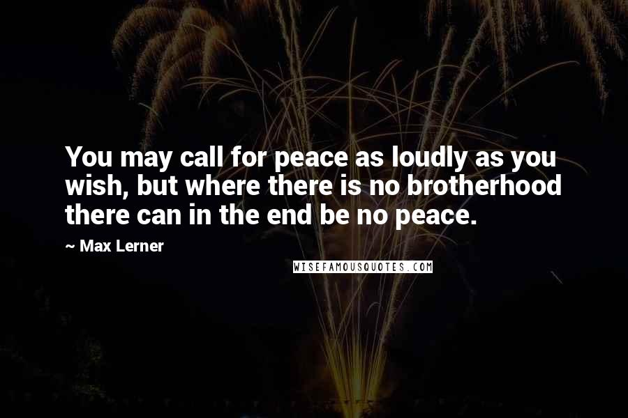 Max Lerner quotes: You may call for peace as loudly as you wish, but where there is no brotherhood there can in the end be no peace.