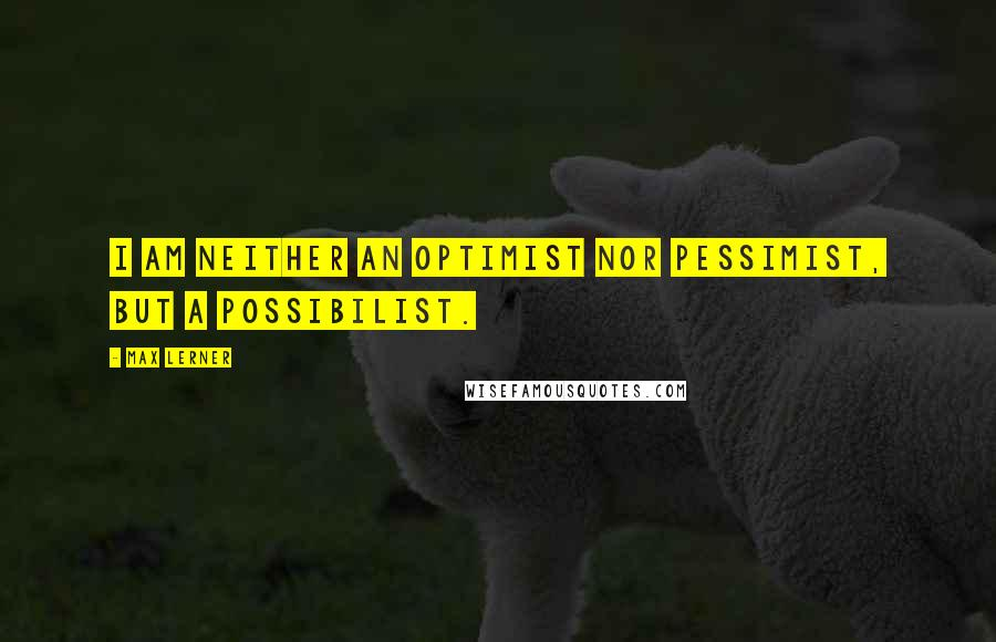 Max Lerner quotes: I am neither an optimist nor pessimist, but a possibilist.