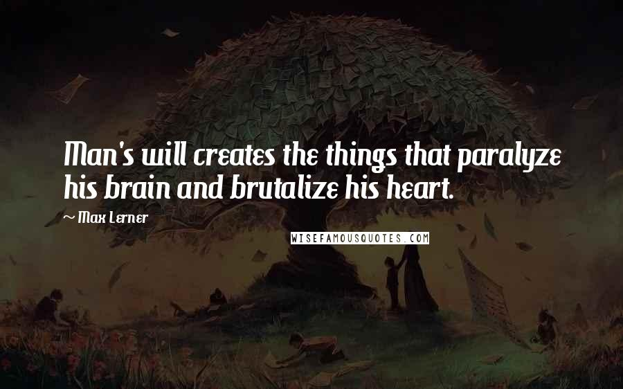 Max Lerner quotes: Man's will creates the things that paralyze his brain and brutalize his heart.