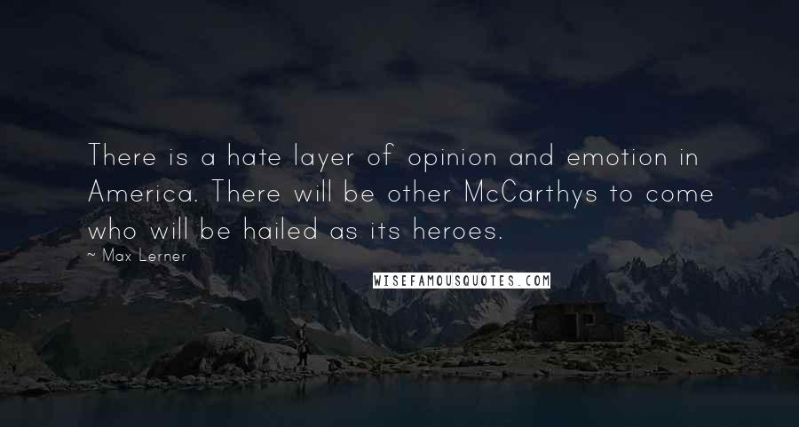Max Lerner quotes: There is a hate layer of opinion and emotion in America. There will be other McCarthys to come who will be hailed as its heroes.