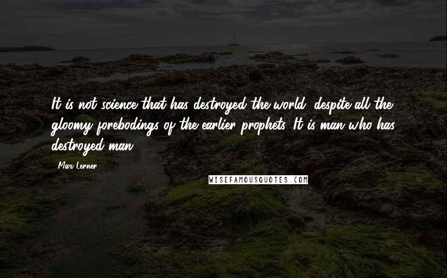Max Lerner quotes: It is not science that has destroyed the world, despite all the gloomy forebodings of the earlier prophets. It is man who has destroyed man.