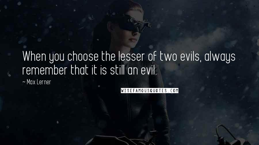 Max Lerner quotes: When you choose the lesser of two evils, always remember that it is still an evil.
