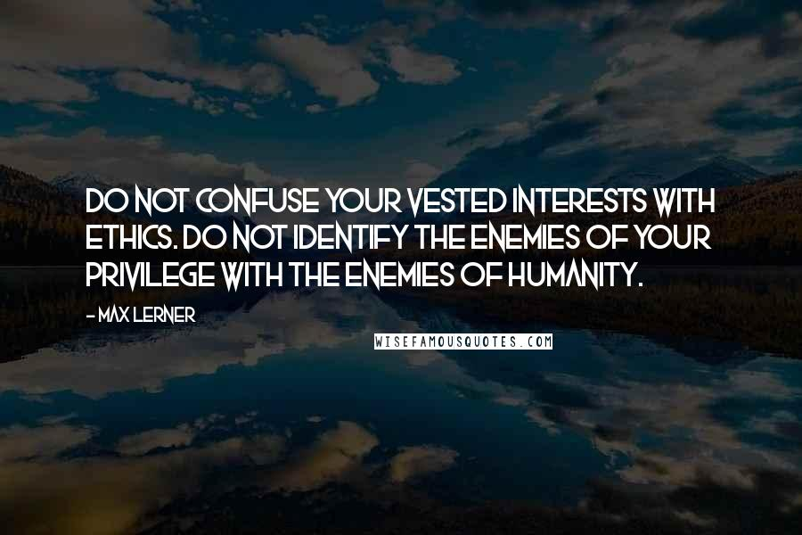 Max Lerner quotes: Do not confuse your vested interests with ethics. Do not identify the enemies of your privilege with the enemies of humanity.