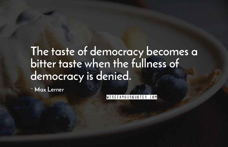 Max Lerner quotes: The taste of democracy becomes a bitter taste when the fullness of democracy is denied.