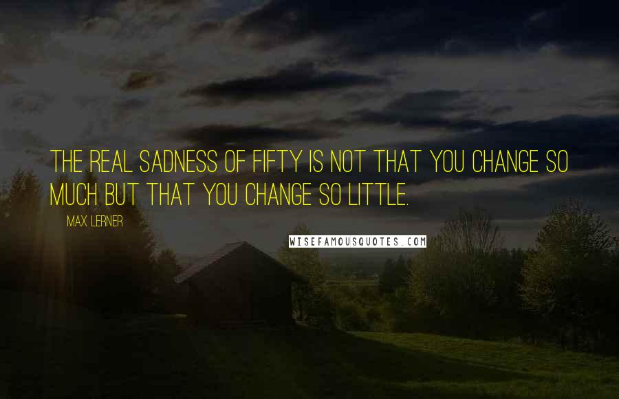 Max Lerner quotes: The real sadness of fifty is not that you change so much but that you change so little.