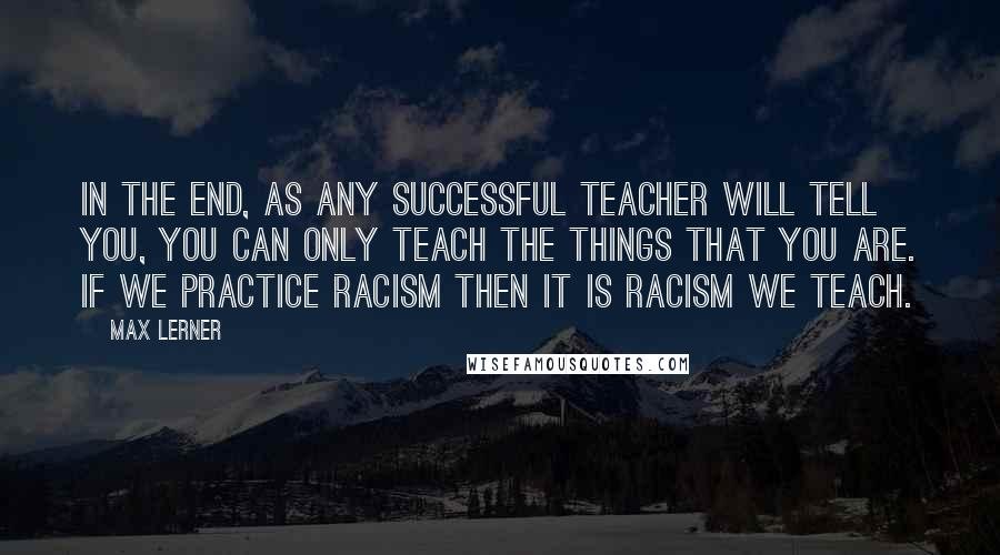 Max Lerner quotes: In the end, as any successful teacher will tell you, you can only teach the things that you are. If we practice racism then it is racism we teach.
