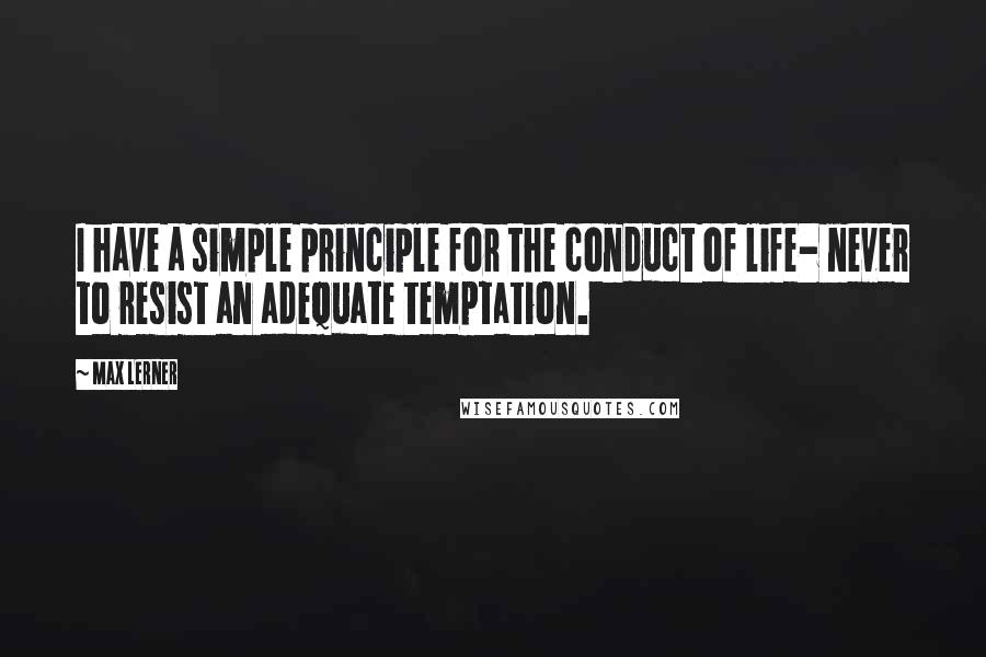 Max Lerner quotes: I have a simple principle for the conduct of life- never to resist an adequate temptation.