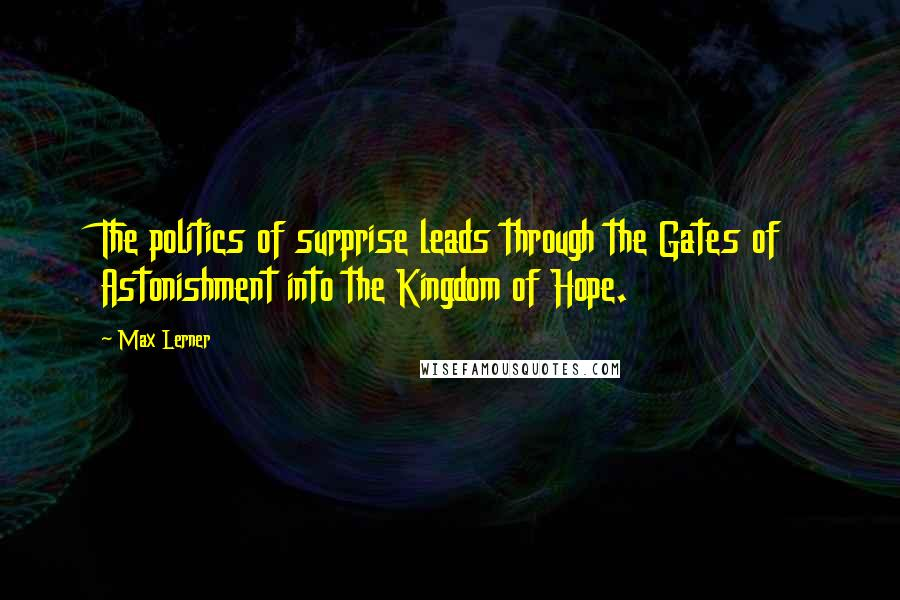 Max Lerner quotes: The politics of surprise leads through the Gates of Astonishment into the Kingdom of Hope.