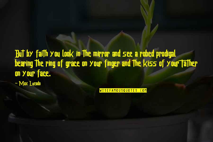 Max Lucado On Grace Quotes By Max Lucado: But by faith you look in the mirror