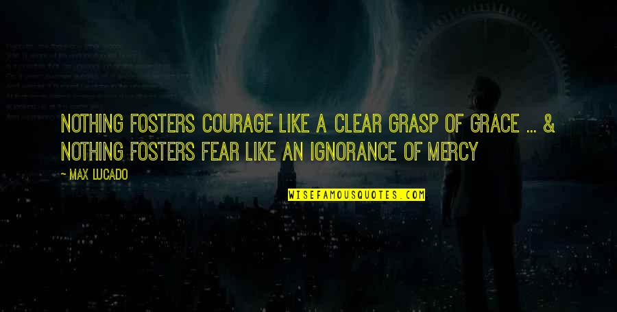 Max Lucado On Grace Quotes By Max Lucado: Nothing fosters courage like a clear grasp of
