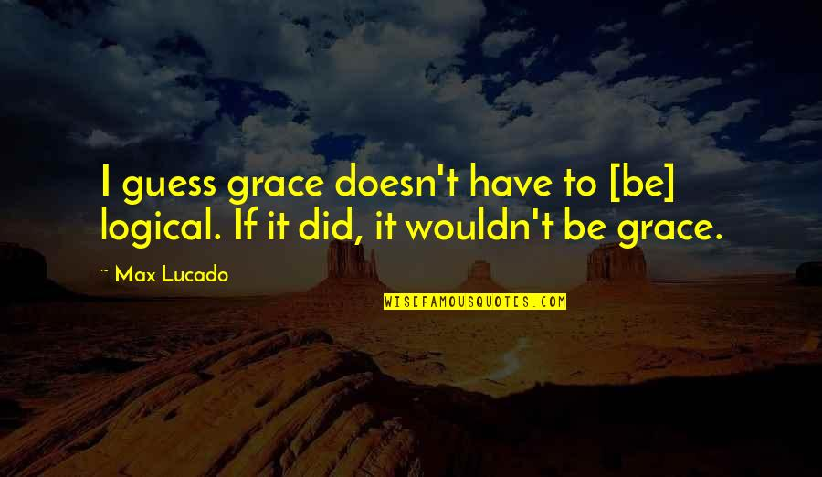 Max Lucado On Grace Quotes By Max Lucado: I guess grace doesn't have to [be] logical.
