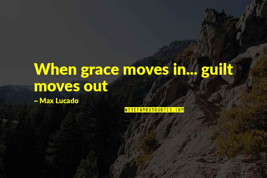 Max Lucado On Grace Quotes By Max Lucado: When grace moves in... guilt moves out
