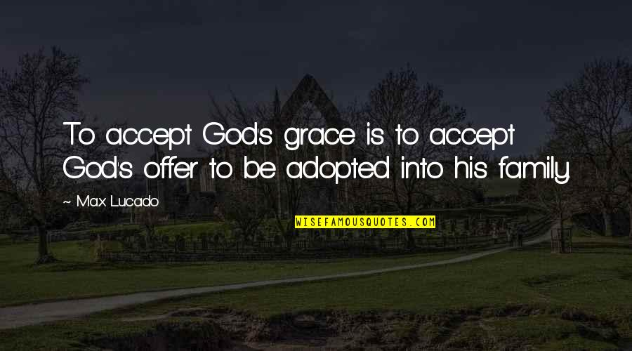 Max Lucado On Grace Quotes By Max Lucado: To accept God's grace is to accept God's