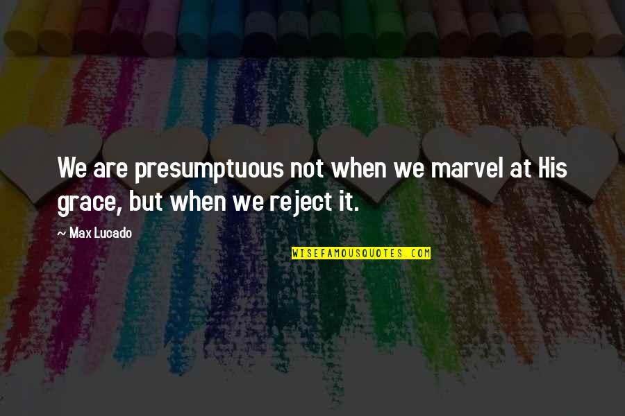 Max Lucado On Grace Quotes By Max Lucado: We are presumptuous not when we marvel at