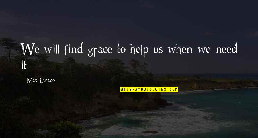 Max Lucado On Grace Quotes By Max Lucado: We will find grace to help us when