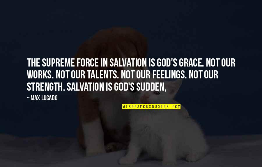 Max Lucado On Grace Quotes By Max Lucado: The supreme force in salvation is God's grace.