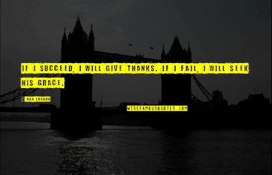 Max Lucado On Grace Quotes By Max Lucado: If I succeed, I will give thanks. If