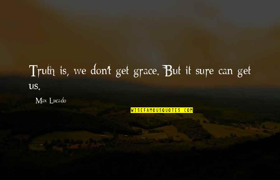 Max Lucado On Grace Quotes By Max Lucado: Truth is, we don't get grace. But it