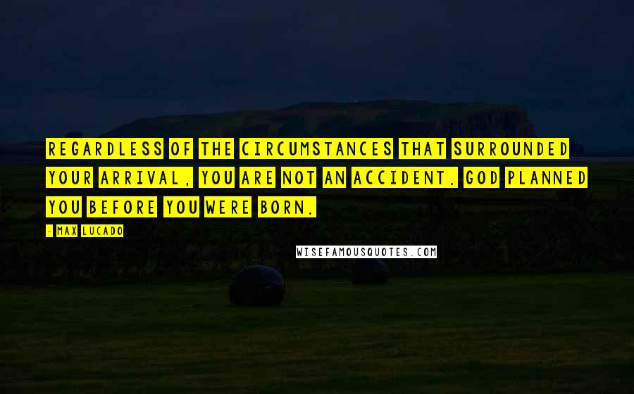 Max Lucado quotes: Regardless of the circumstances that surrounded your arrival, you are not an accident. God planned you before you were born.