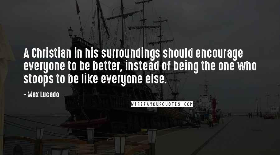 Max Lucado quotes: A Christian in his surroundings should encourage everyone to be better, instead of being the one who stoops to be like everyone else.