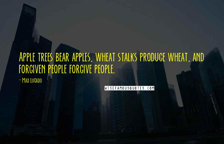 Max Lucado quotes: Apple trees bear apples, wheat stalks produce wheat, and forgiven people forgive people.