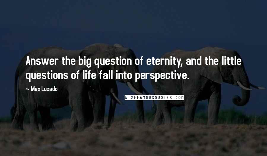 Max Lucado quotes: Answer the big question of eternity, and the little questions of life fall into perspective.