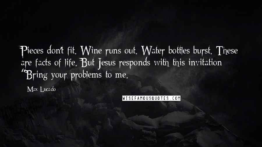 """Max Lucado quotes: Pieces don't fit. Wine runs out. Water bottles burst. These are facts of life. But Jesus responds with this invitation: """"Bring your problems to me."""