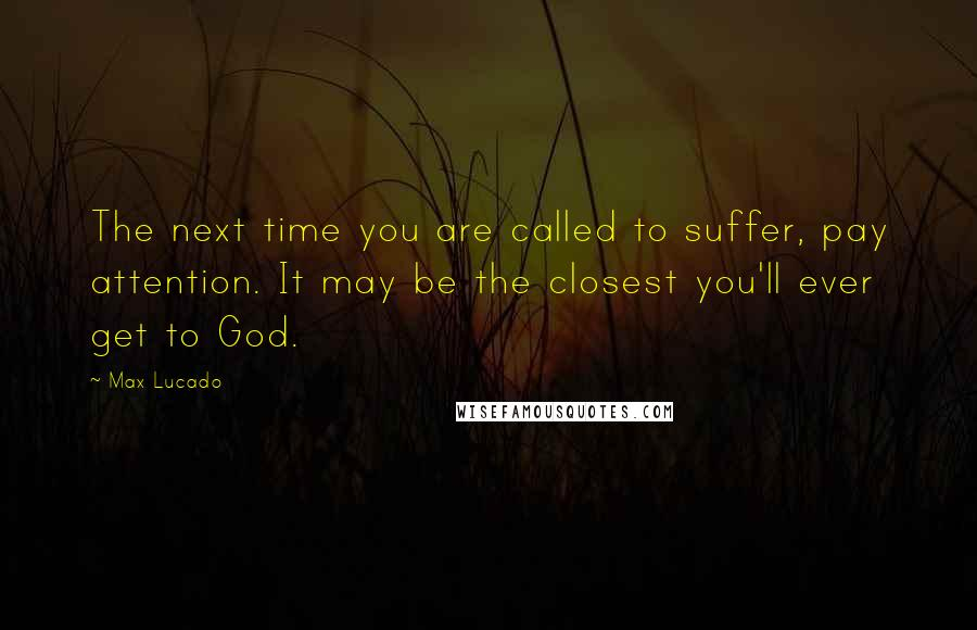 Max Lucado quotes: The next time you are called to suffer, pay attention. It may be the closest you'll ever get to God.