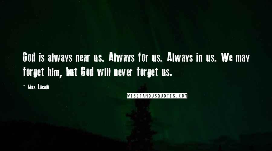 Max Lucado quotes: God is always near us. Always for us. Always in us. We may forget him, but God will never forget us.