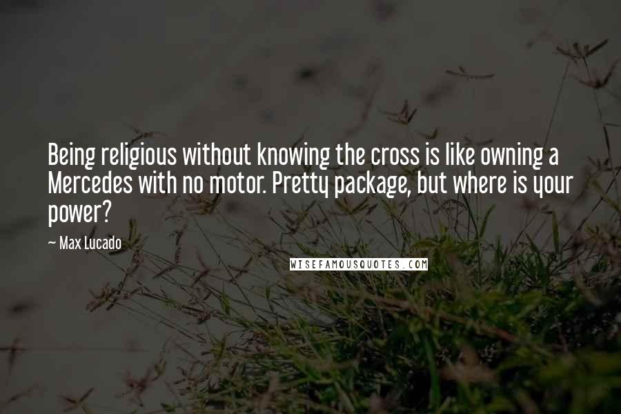 Max Lucado quotes: Being religious without knowing the cross is like owning a Mercedes with no motor. Pretty package, but where is your power?
