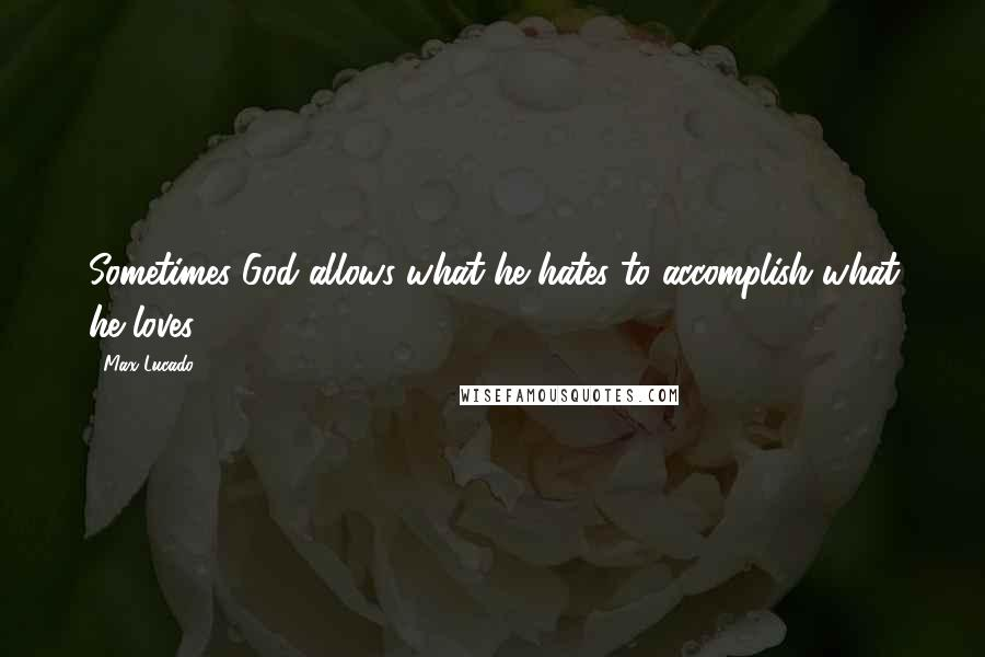 Max Lucado quotes: Sometimes God allows what he hates to accomplish what he loves.