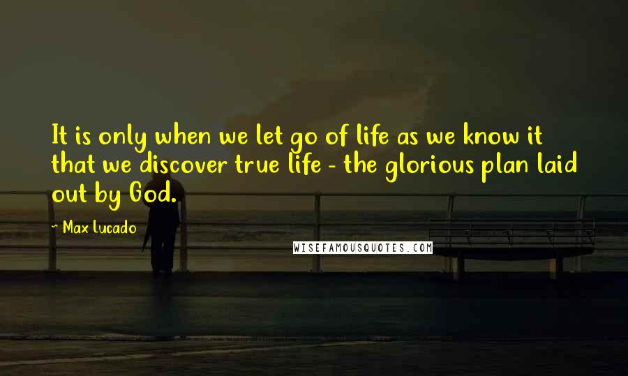 Max Lucado quotes: It is only when we let go of life as we know it that we discover true life - the glorious plan laid out by God.