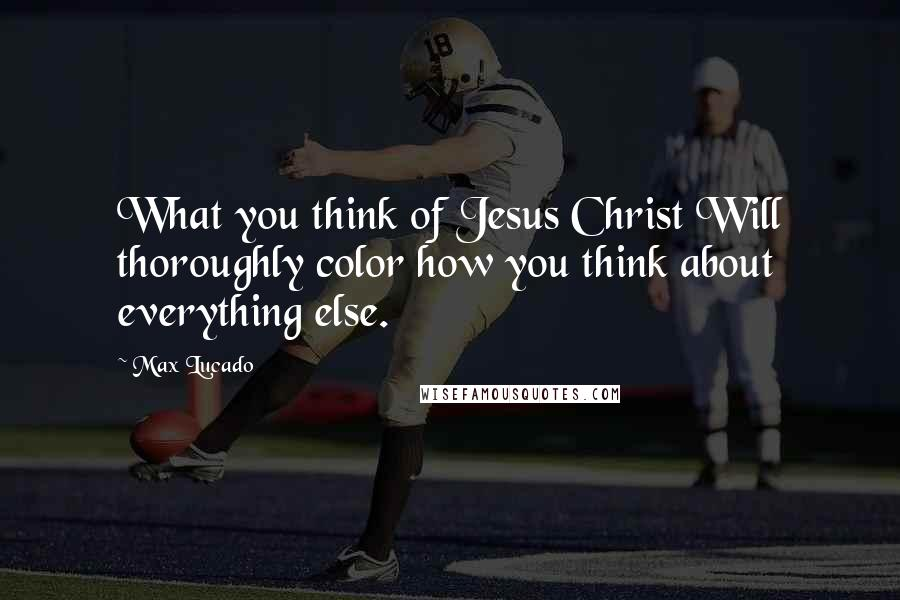Max Lucado quotes: What you think of Jesus Christ Will thoroughly color how you think about everything else.