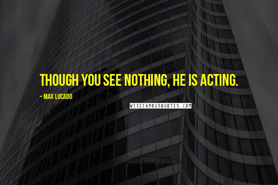 Max Lucado quotes: Though you see nothing, he is acting.