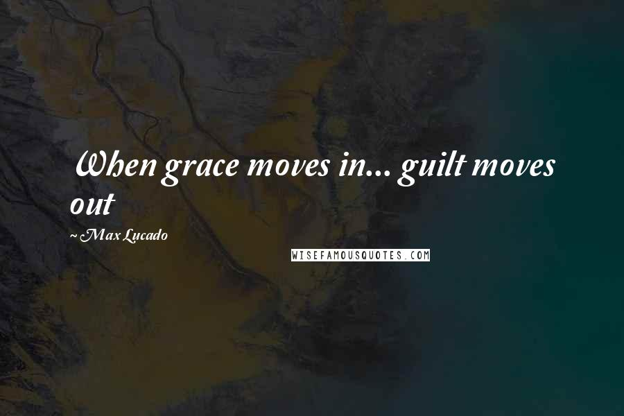 Max Lucado quotes: When grace moves in... guilt moves out