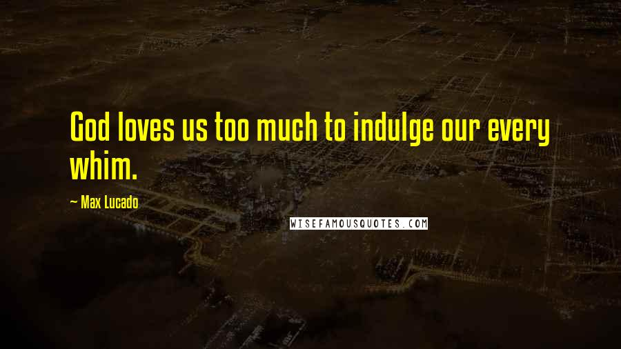 Max Lucado quotes: God loves us too much to indulge our every whim.