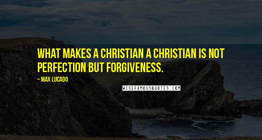 Max Lucado quotes: What makes a Christian a Christian is not perfection but forgiveness.