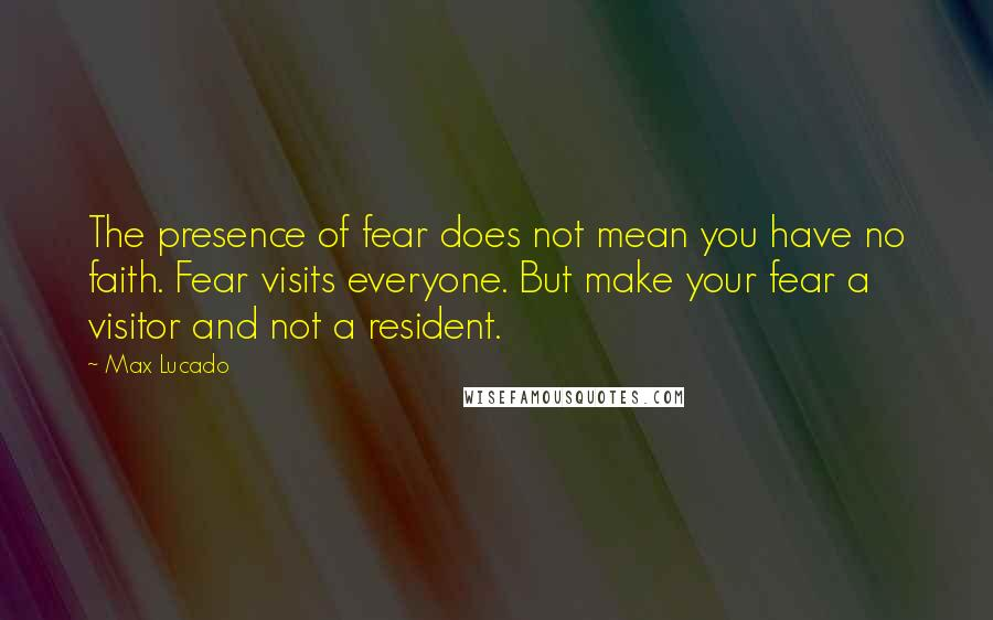 Max Lucado quotes: The presence of fear does not mean you have no faith. Fear visits everyone. But make your fear a visitor and not a resident.