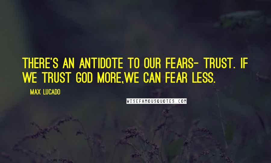 Max Lucado quotes: There's an antidote to our fears- trust. If we trust God more,we can fear less.