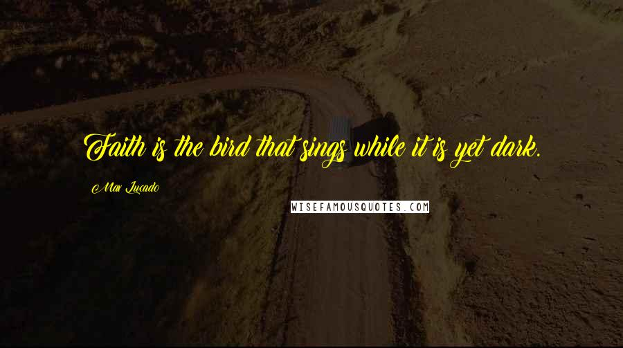 Max Lucado quotes: Faith is the bird that sings while it is yet dark.