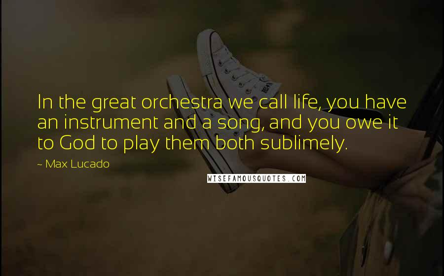 Max Lucado quotes: In the great orchestra we call life, you have an instrument and a song, and you owe it to God to play them both sublimely.