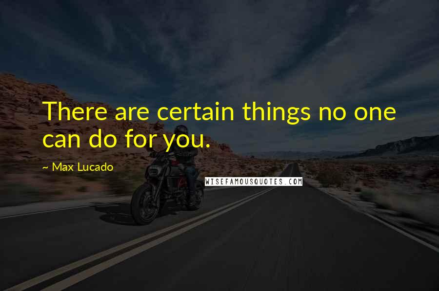 Max Lucado quotes: There are certain things no one can do for you.