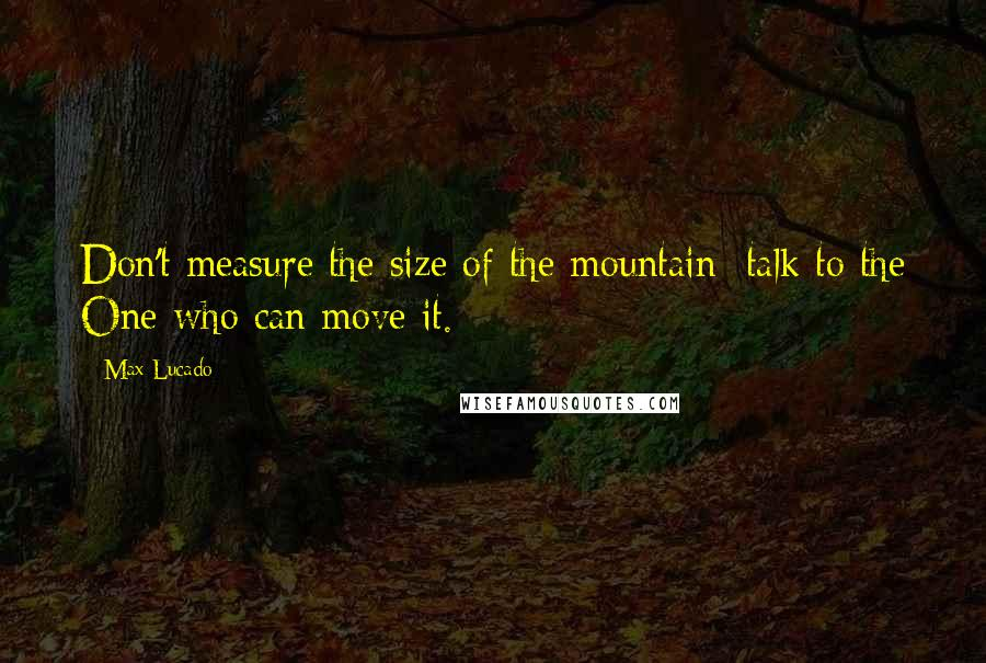 Max Lucado quotes: Don't measure the size of the mountain; talk to the One who can move it.