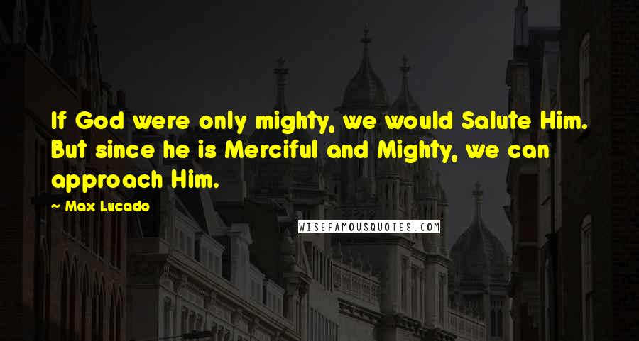 Max Lucado quotes: If God were only mighty, we would Salute Him. But since he is Merciful and Mighty, we can approach Him.