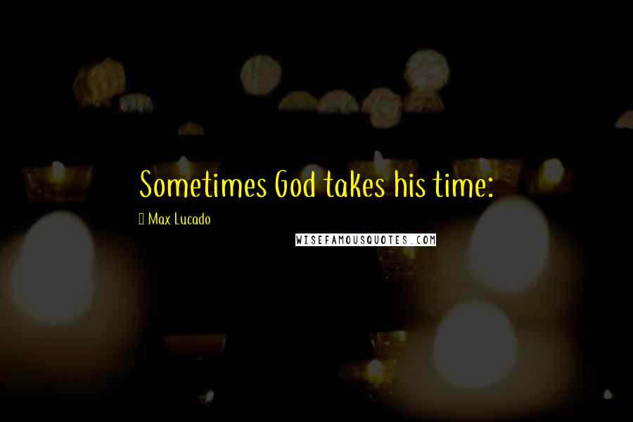 Max Lucado quotes: Sometimes God takes his time: