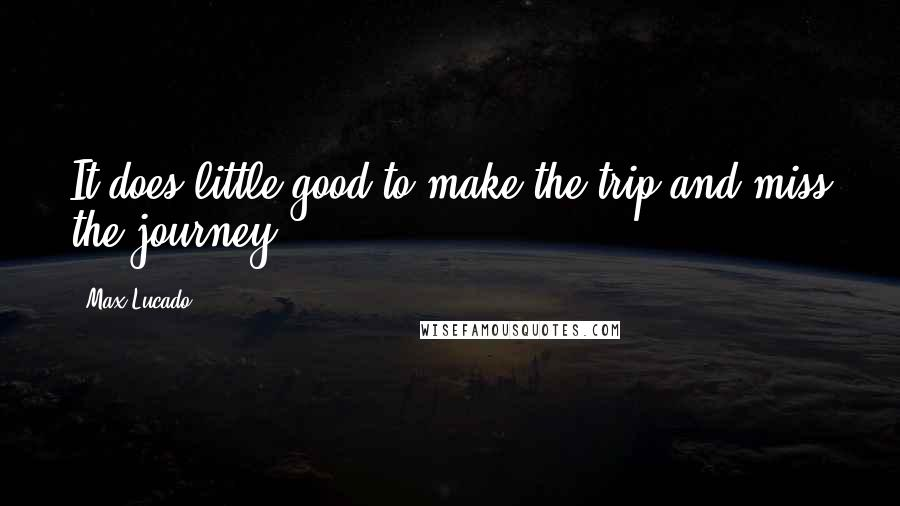 Max Lucado quotes: It does little good to make the trip and miss the journey!