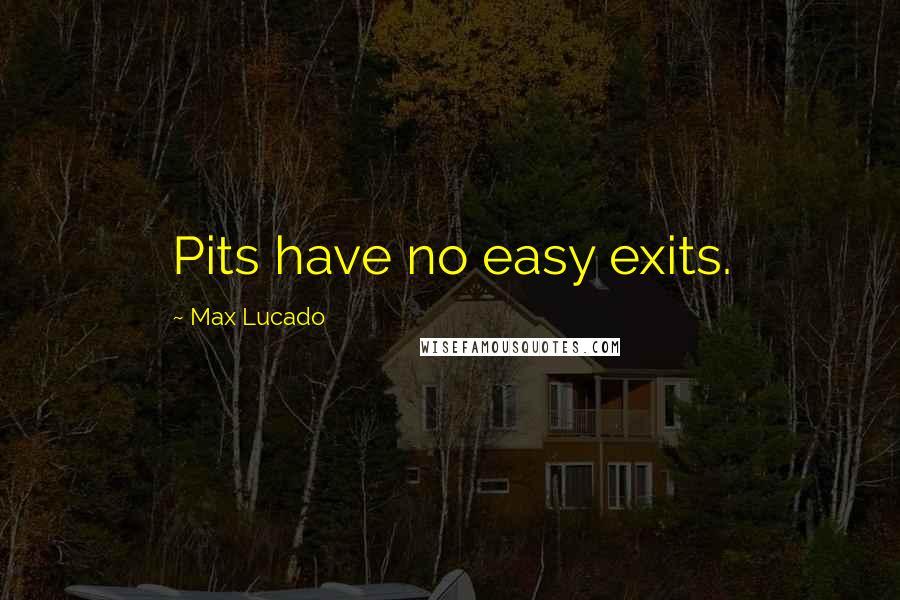 Max Lucado quotes: Pits have no easy exits.