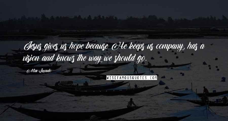 Max Lucado quotes: Jesus gives us hope because He keeps us company, has a vision and knows the way we should go.