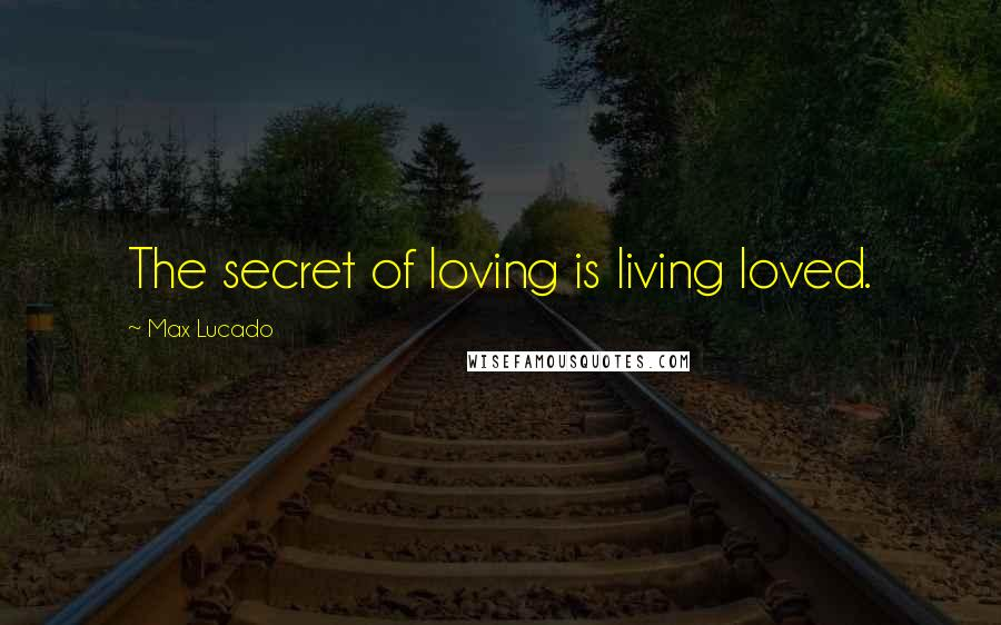 Max Lucado quotes: The secret of loving is living loved.